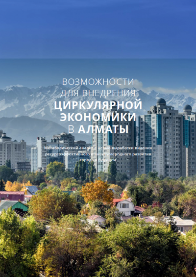 Cover of the Russian version of the report on metabolic analysis and circular economy opportunities in Almaty, Kazakhstan, greenn growth, Belt and Road Iniative Central Asia / Циркулярная экономика в г. Алматы - анализ материальных потоков, Зеленый рост, Казахстан, , Один пояс – один путь Центральная Азия